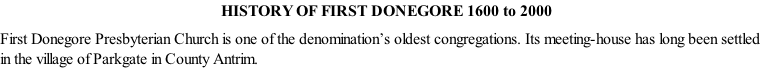 HISTORY OF FIRST DONEGORE 1600 to 2000  First Donegore Presbyterian Church is one of the denomination's oldest congregations. Its meeting-house has long been settled in the village of Parkgate in County Antrim.